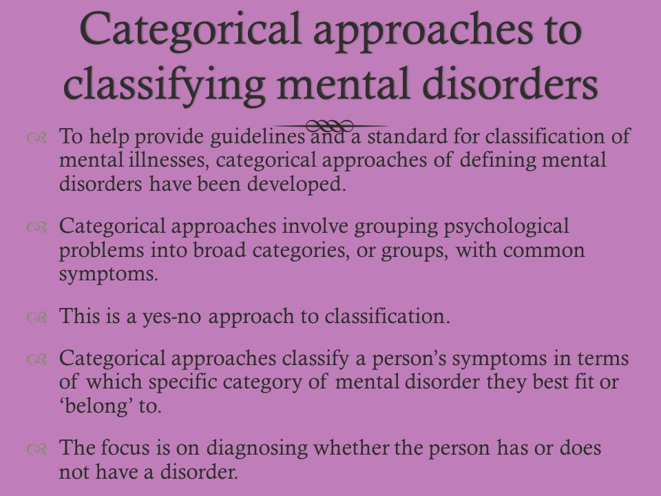 Categorical approaches to classifying mental disorders  To help provide guidelines and a standard for classification of mental illnesses, categorical