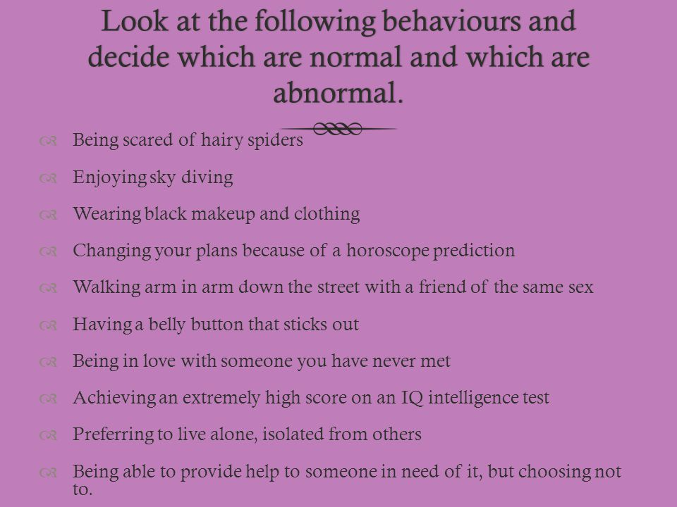 Look at the following behaviours and decide which are normal and which are abnormal.  Being scared of hairy spiders  Enjoying sky diving  Wearing b