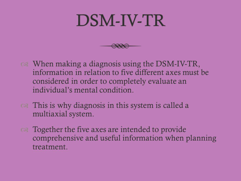 DSM-IV-TR  When making a diagnosis using the DSM-IV-TR, information in relation to five different axes must be considered in order to completely eval