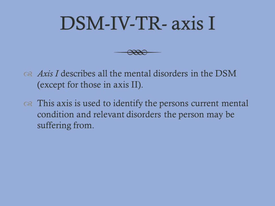 DSM-IV-TR- axis IDSM-IV-TR- axis I  Axis I describes all the mental disorders in the DSM (except for those in axis II).  This axis is used to identi