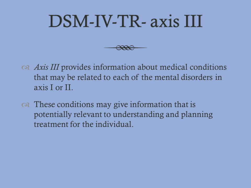 DSM-IV-TR- axis IIIDSM-IV-TR- axis III  Axis III provides information about medical conditions that may be related to each of the mental disorders in