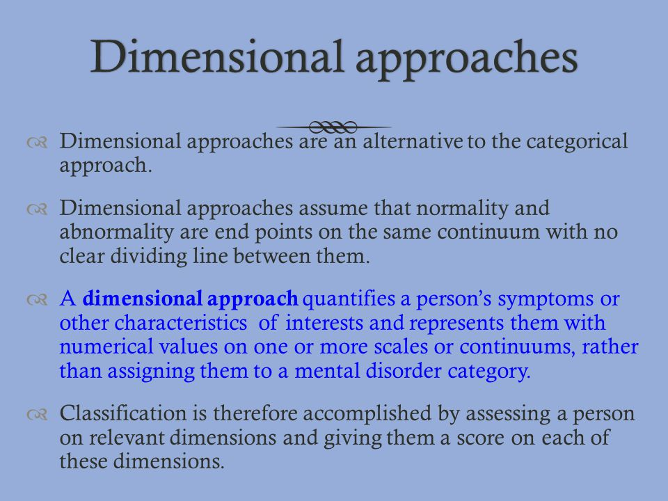 Dimensional approachesDimensional approaches  Dimensional approaches are an alternative to the categorical approach.  Dimensional approaches assume