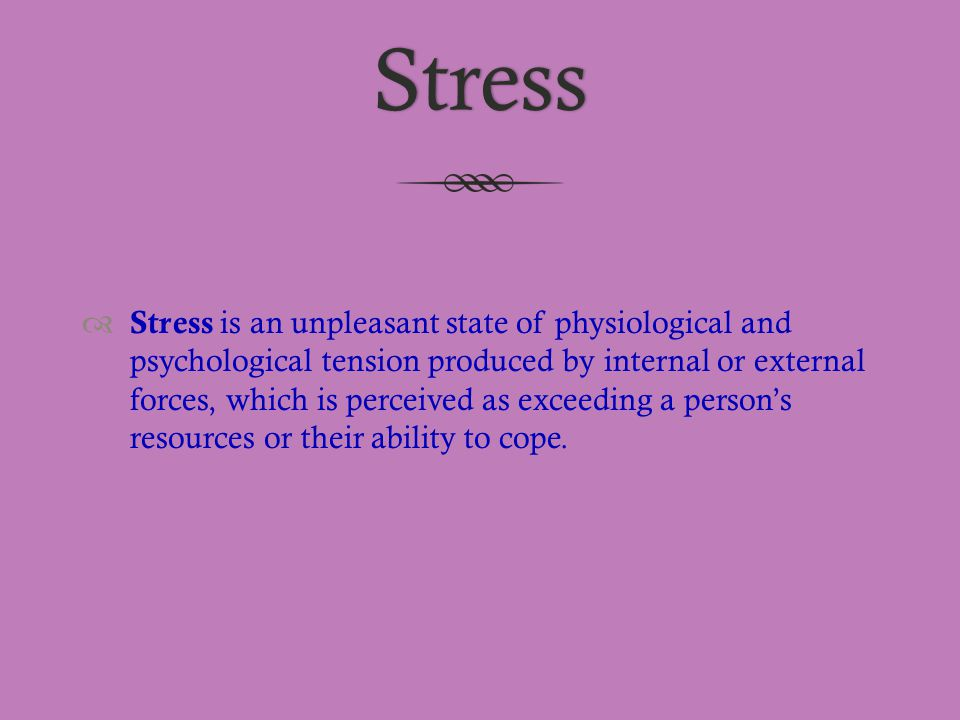 Stress  Stress is an unpleasant state of physiological and psychological tension produced by internal or external forces, which is perceived as excee