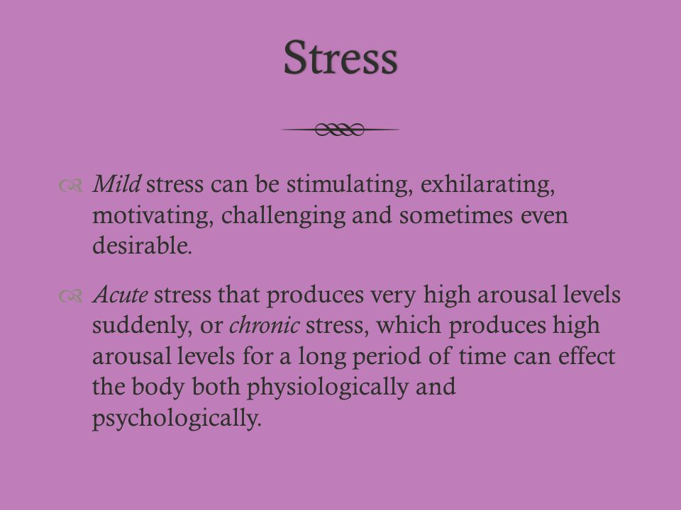 Stress  Mild stress can be stimulating, exhilarating, motivating, challenging and sometimes even desirable.  Acute stress that produces very high ar