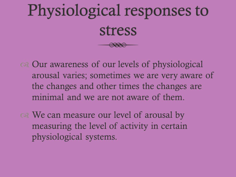 Physiological responses to stress  Our awareness of our levels of physiological arousal varies; sometimes we are very aware of the changes and other