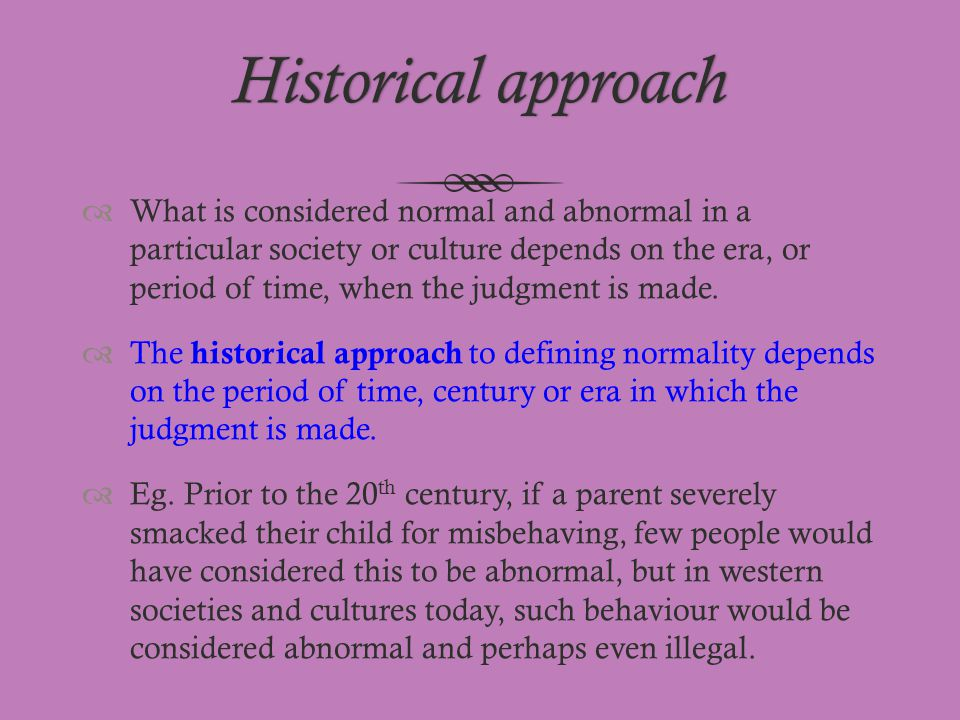 Historical approachHistorical approach  What is considered normal and abnormal in a particular society or culture depends on the era, or period of ti