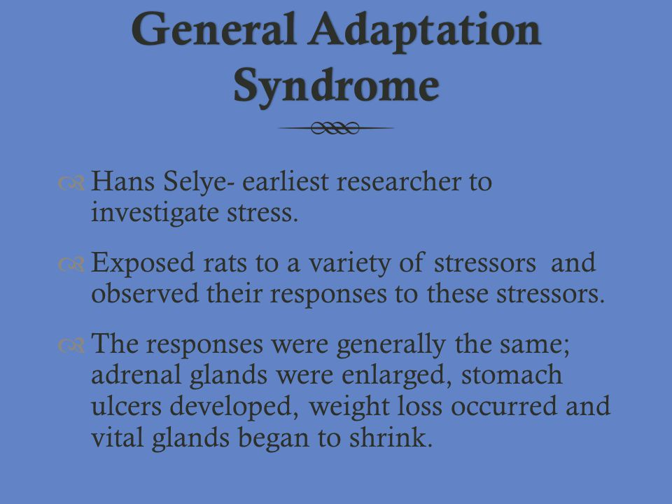 General Adaptation Syndrome  Hans Selye- earliest researcher to investigate stress.  Exposed rats to a variety of stressors and observed their respo