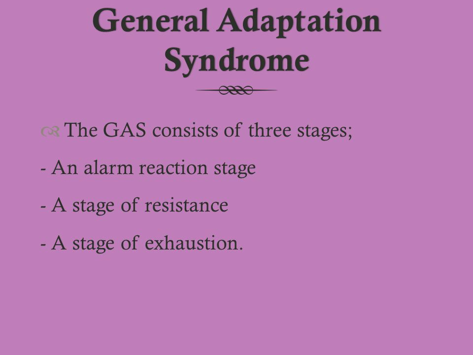 General Adaptation Syndrome  The GAS consists of three stages; - An alarm reaction stage - A stage of resistance - A stage of exhaustion.