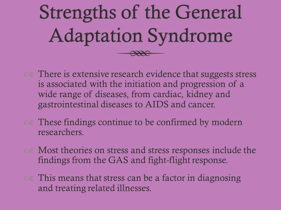 Strengths of the General Adaptation Syndrome  There is extensive research evidence that suggests stress is associated with the initiation and progres