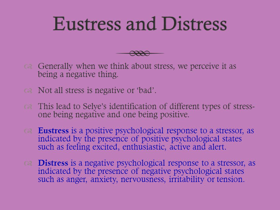 Eustress and DistressEustress and Distress  Generally when we think about stress, we perceive it as being a negative thing.  Not all stress is negat