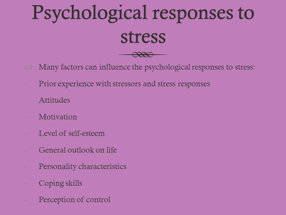 Psychological responses to stress  Many factors can influence the psychological responses to stress: -Prior experience with stressors and stress resp