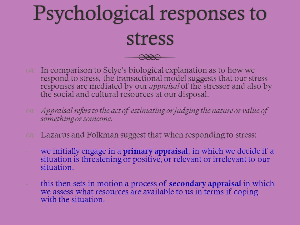 Psychological responses to stress  In comparison to Selye's biological explanation as to how we respond to stress, the transactional model suggests t
