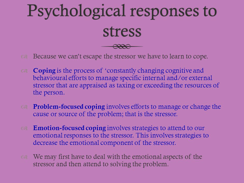 Psychological responses to stress  Because we can't escape the stressor we have to learn to cope.  Coping is the process of 'constantly changing cog