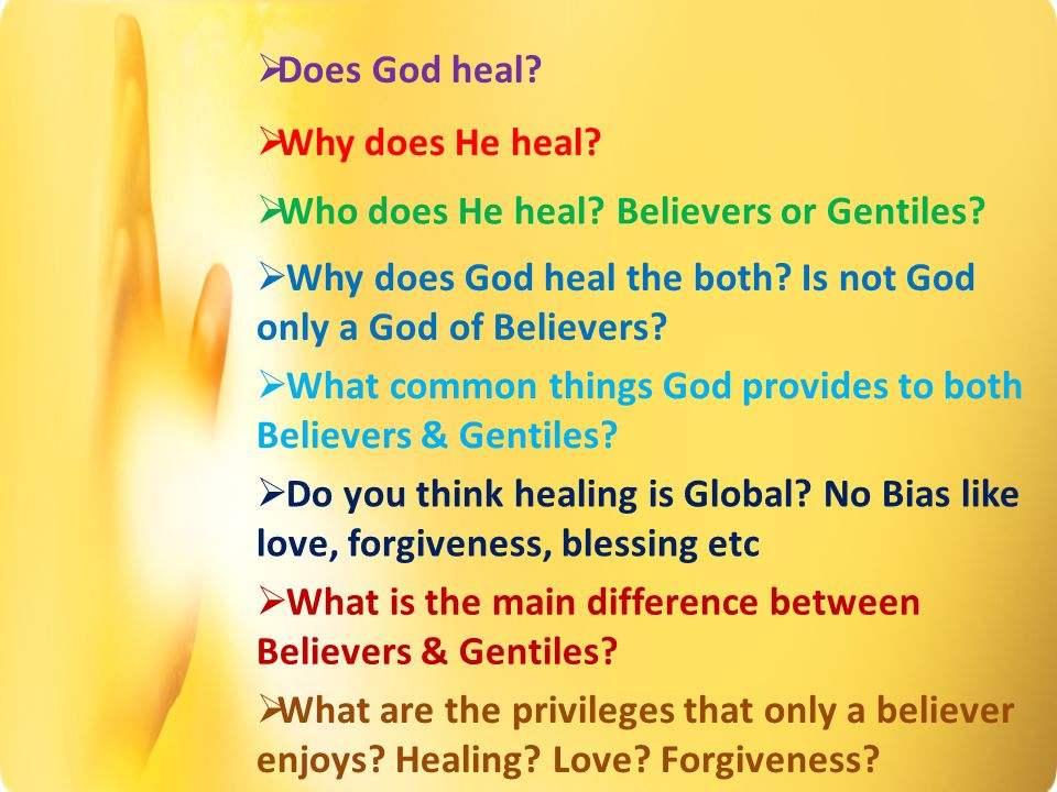  Does God heal.  Why does He heal.  Who does He heal.
