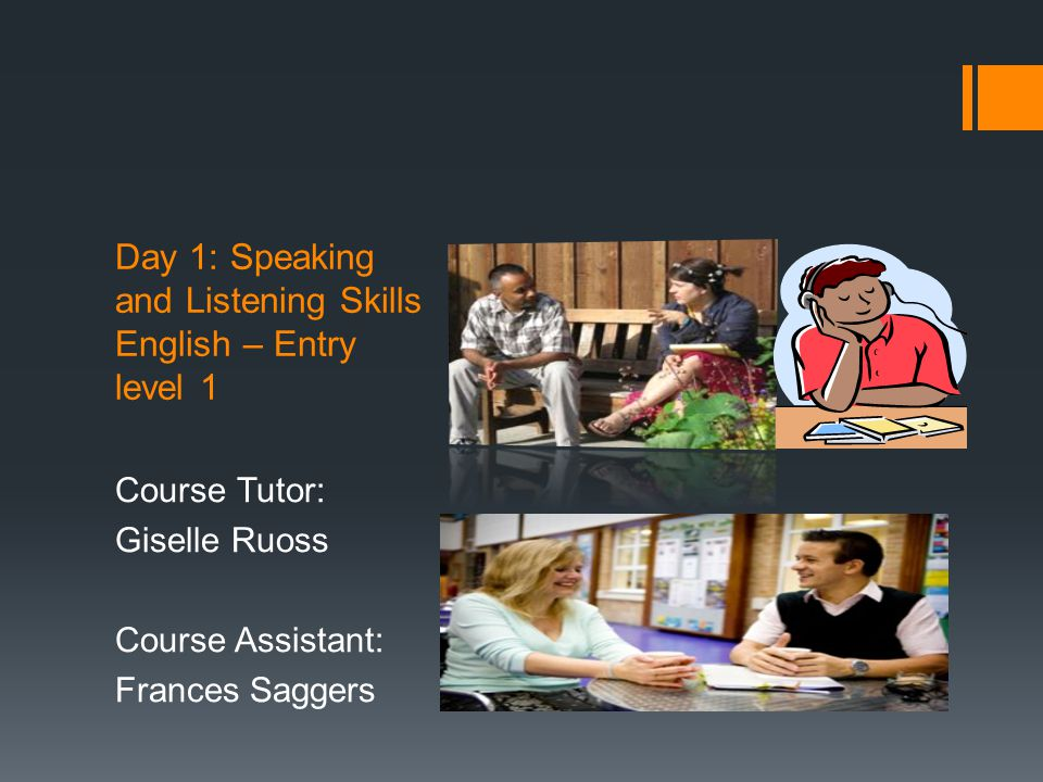 Day 1: Speaking and Listening Skills English – Entry level 1 Course Tutor: Giselle Ruoss Course Assistant: Frances Saggers