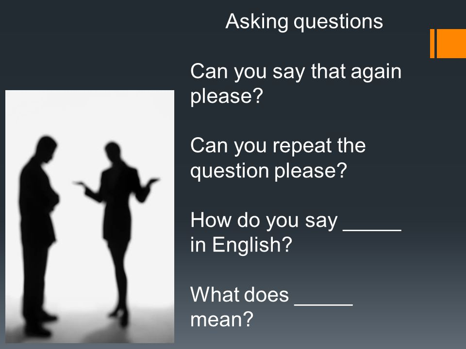 Asking questions Can you say that again please. Can you repeat the question please.