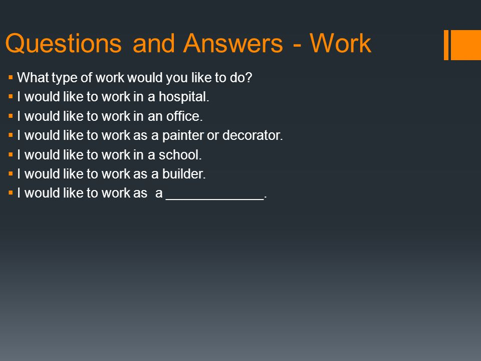 Questions and Answers - Work  What type of work would you like to do.