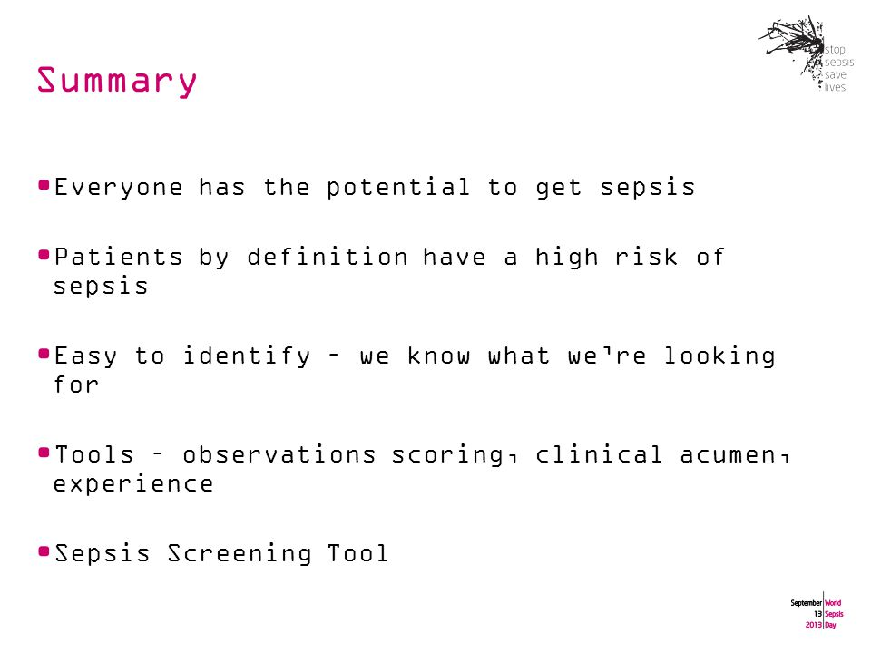 Summary Everyone has the potential to get sepsis Patients by definition have a high risk of sepsis Easy to identify – we know what we're looking for Tools – observations scoring, clinical acumen, experience Sepsis Screening Tool