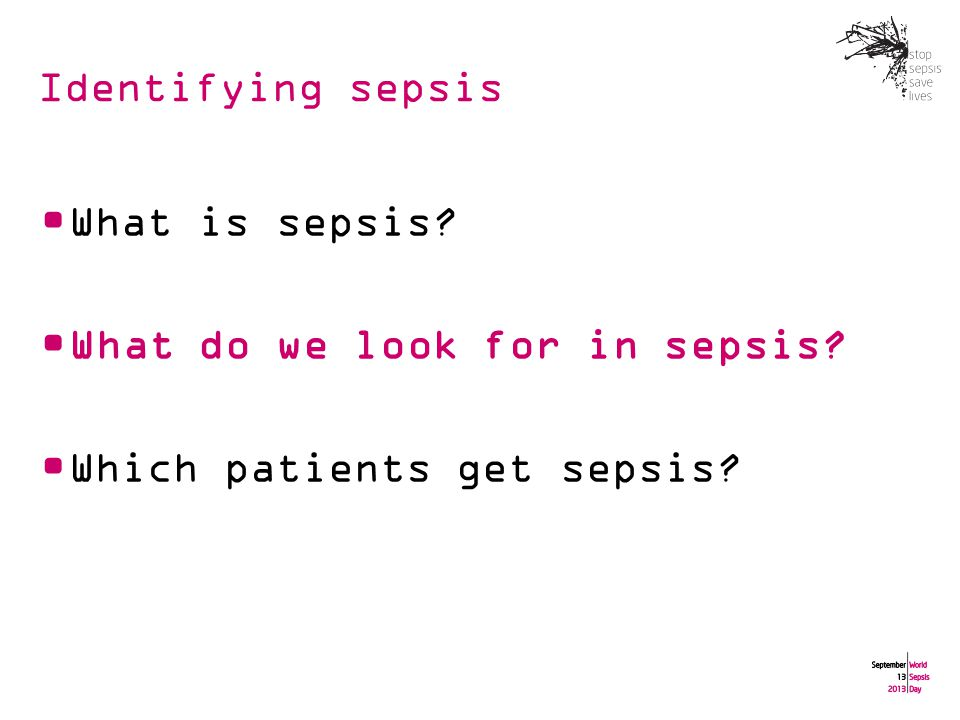 Identifying sepsis What is sepsis What do we look for in sepsis Which patients get sepsis
