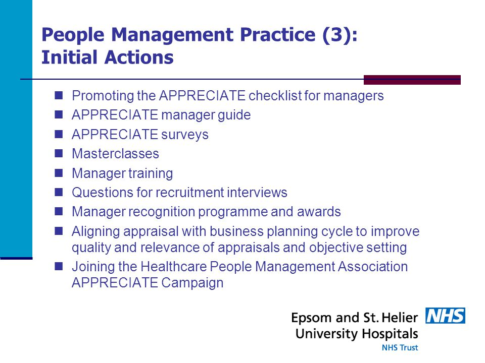 People Management Practice (3): Initial Actions Promoting the APPRECIATE checklist for managers APPRECIATE manager guide APPRECIATE surveys Masterclasses Manager training Questions for recruitment interviews Manager recognition programme and awards Aligning appraisal with business planning cycle to improve quality and relevance of appraisals and objective setting Joining the Healthcare People Management Association APPRECIATE Campaign