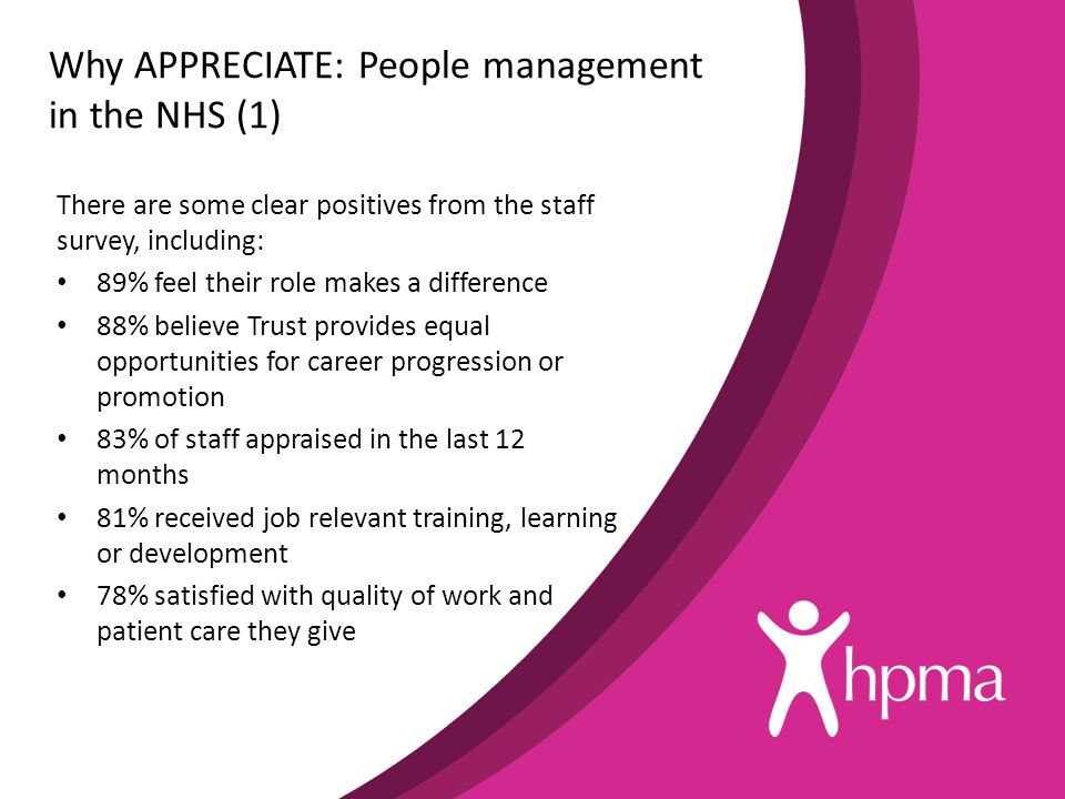 Why APPRECIATE: People management in the NHS (1) There are some clear positives from the staff survey, including: 89% feel their role makes a differen