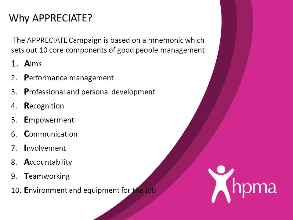 Why APPRECIATE? The APPRECIATE Campaign is based on a mnemonic which sets out 10 core components of good people management: 1. A ims 2. P erformance m