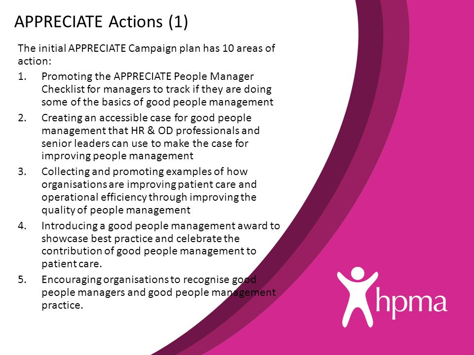 APPRECIATE Actions (1) The initial APPRECIATE Campaign plan has 10 areas of action: 1.Promoting the APPRECIATE People Manager Checklist for managers to track if they are doing some of the basics of good people management 2.Creating an accessible case for good people management that HR & OD professionals and senior leaders can use to make the case for improving people management 3.Collecting and promoting examples of how organisations are improving patient care and operational efficiency through improving the quality of people management 4.Introducing a good people management award to showcase best practice and celebrate the contribution of good people management to patient care.