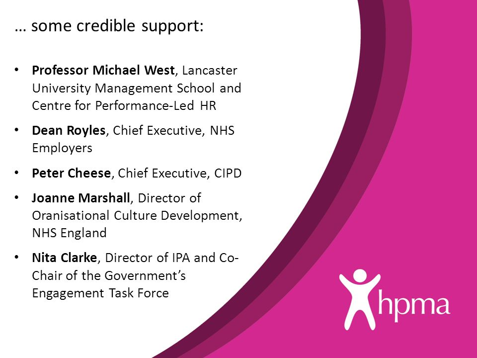 … some credible support: Professor Michael West, Lancaster University Management School and Centre for Performance-Led HR Dean Royles, Chief Executive, NHS Employers Peter Cheese, Chief Executive, CIPD Joanne Marshall, Director of Oranisational Culture Development, NHS England Nita Clarke, Director of IPA and Co- Chair of the Government's Engagement Task Force