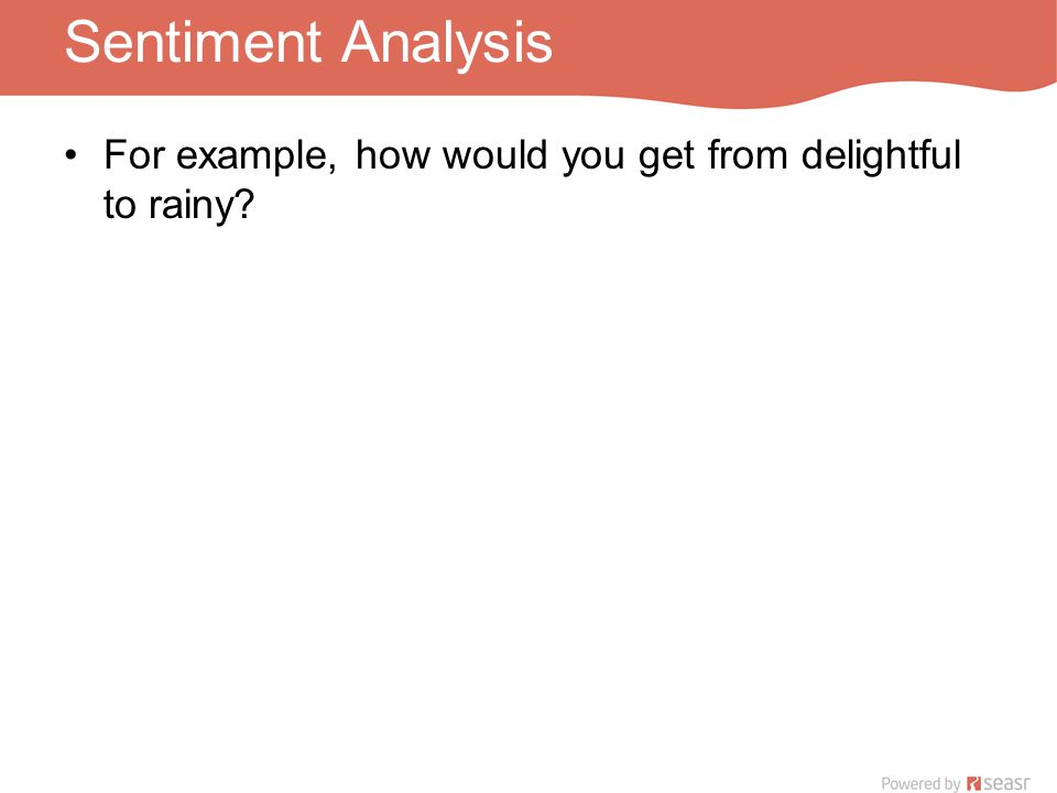 Sentiment Analysis For example, how would you get from delightful to rainy