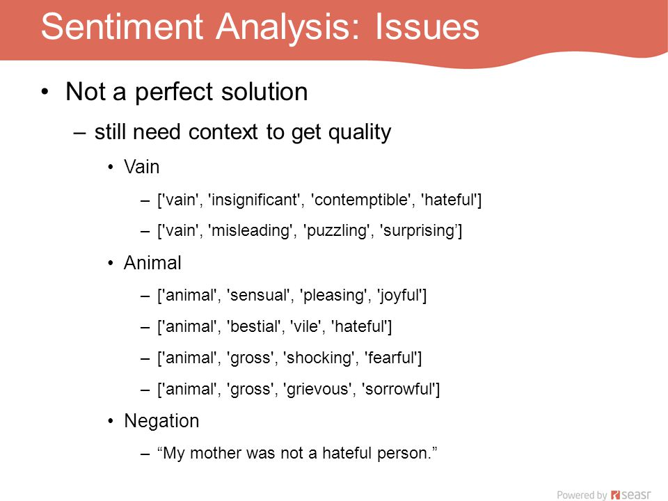 Sentiment Analysis: Issues Not a perfect solution –still need context to get quality Vain –[ vain , insignificant , contemptible , hateful ] –[ vain , misleading , puzzling , surprising'] Animal –[ animal , sensual , pleasing , joyful ] –[ animal , bestial , vile , hateful ] –[ animal , gross , shocking , fearful ] –[ animal , gross , grievous , sorrowful ] Negation – My mother was not a hateful person.