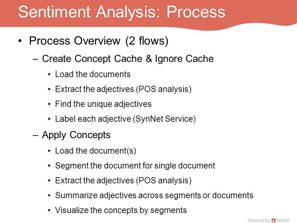 Sentiment Analysis: Process Process Overview (2 flows) –Create Concept Cache & Ignore Cache Load the documents Extract the adjectives (POS analysis) Find the unique adjectives Label each adjective (SynNet Service) –Apply Concepts Load the document(s) Segment the document for single document Extract the adjectives (POS analysis) Summarize adjectives across segments or documents Visualize the concepts by segments