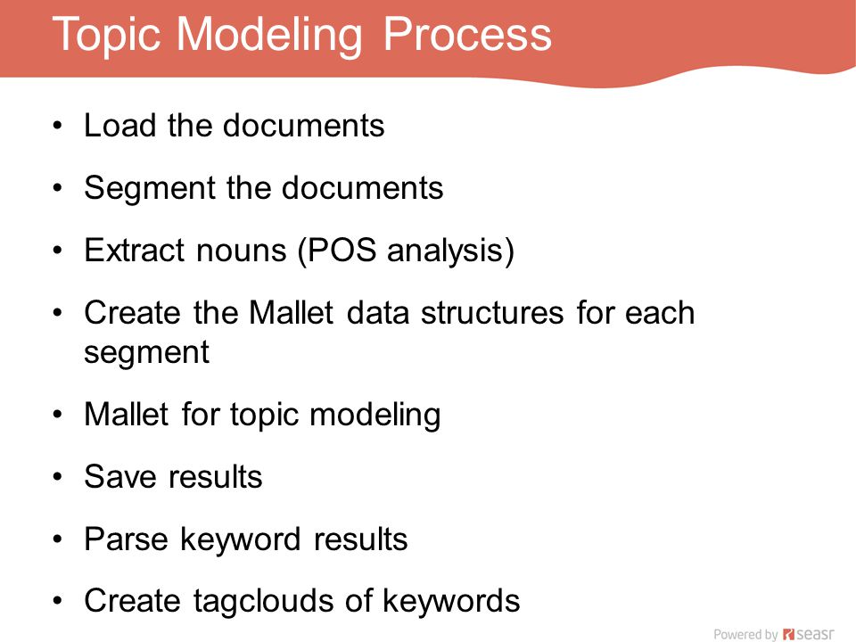 Topic Modeling Process Load the documents Segment the documents Extract nouns (POS analysis) Create the Mallet data structures for each segment Mallet for topic modeling Save results Parse keyword results Create tagclouds of keywords