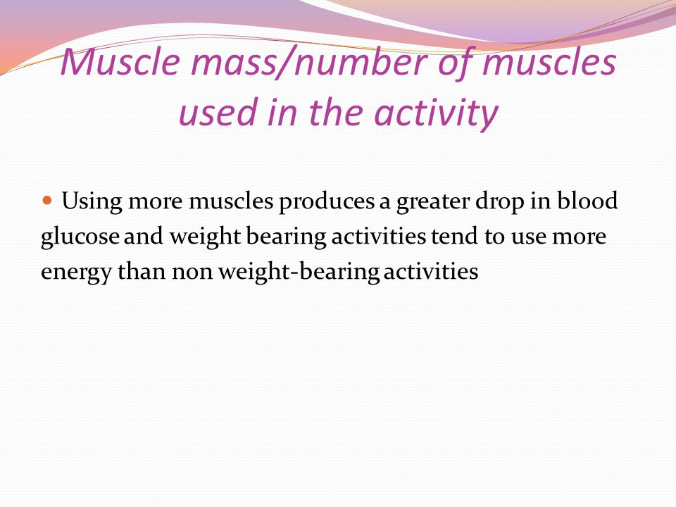 Muscle mass/number of muscles used in the activity Using more muscles produces a greater drop in blood glucose and weight bearing activities tend to u