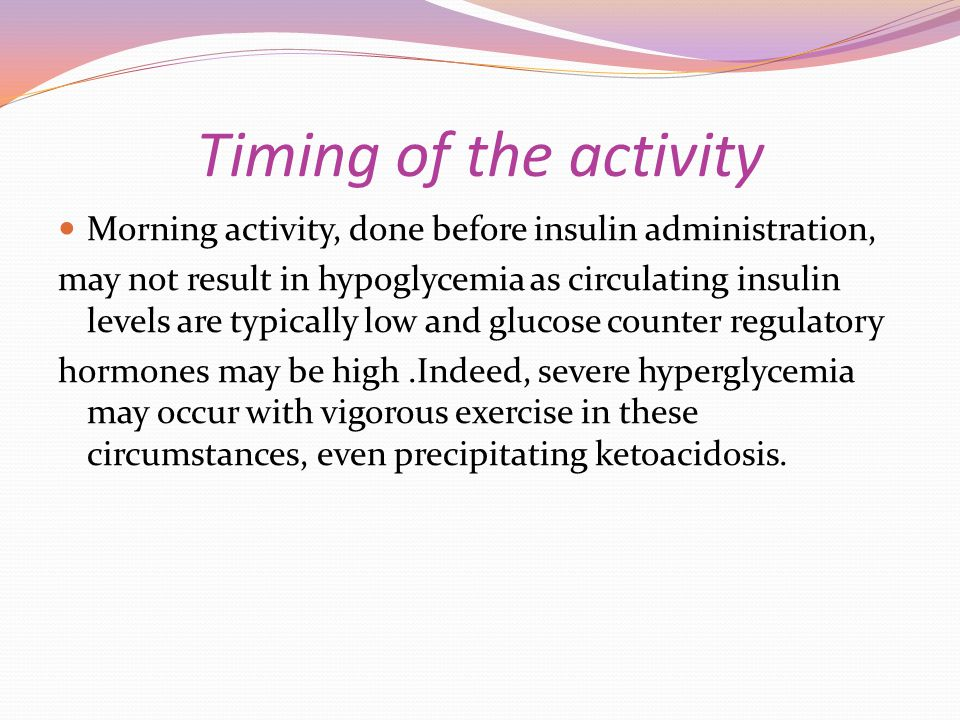 Timing of the activity Morning activity, done before insulin administration, may not result in hypoglycemia as circulating insulin levels are typicall