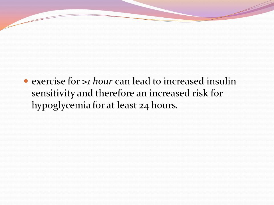 exercise for >1 hour can lead to increased insulin sensitivity and therefore an increased risk for hypoglycemia for at least 24 hours.