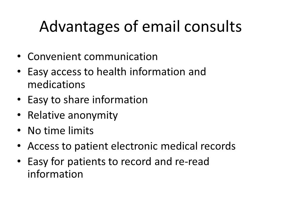 Advantages of email consults Convenient communication Easy access to health information and medications Easy to share information Relative anonymity No time limits Access to patient electronic medical records Easy for patients to record and re-read information