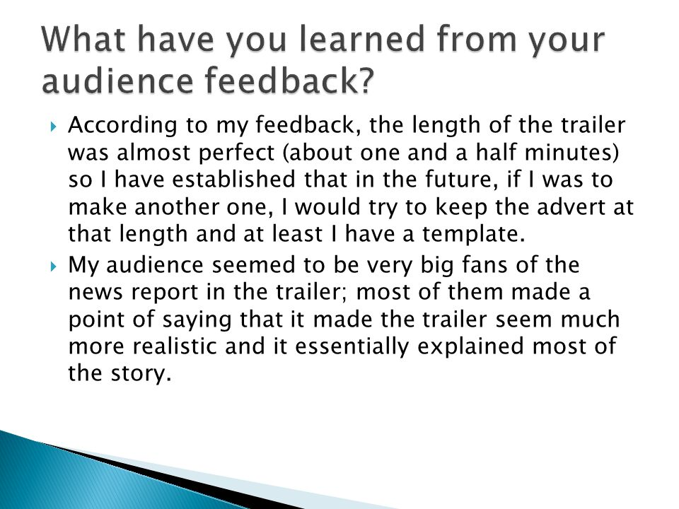  According to my feedback, the length of the trailer was almost perfect (about one and a half minutes) so I have established that in the future, if I was to make another one, I would try to keep the advert at that length and at least I have a template.