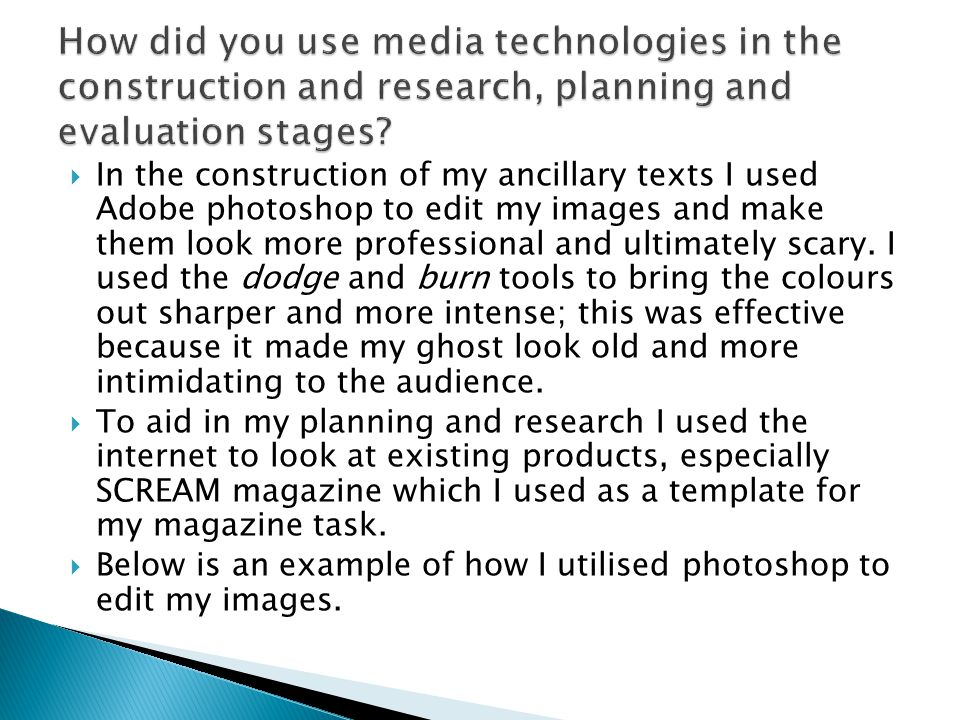  In the construction of my ancillary texts I used Adobe photoshop to edit my images and make them look more professional and ultimately scary. I used
