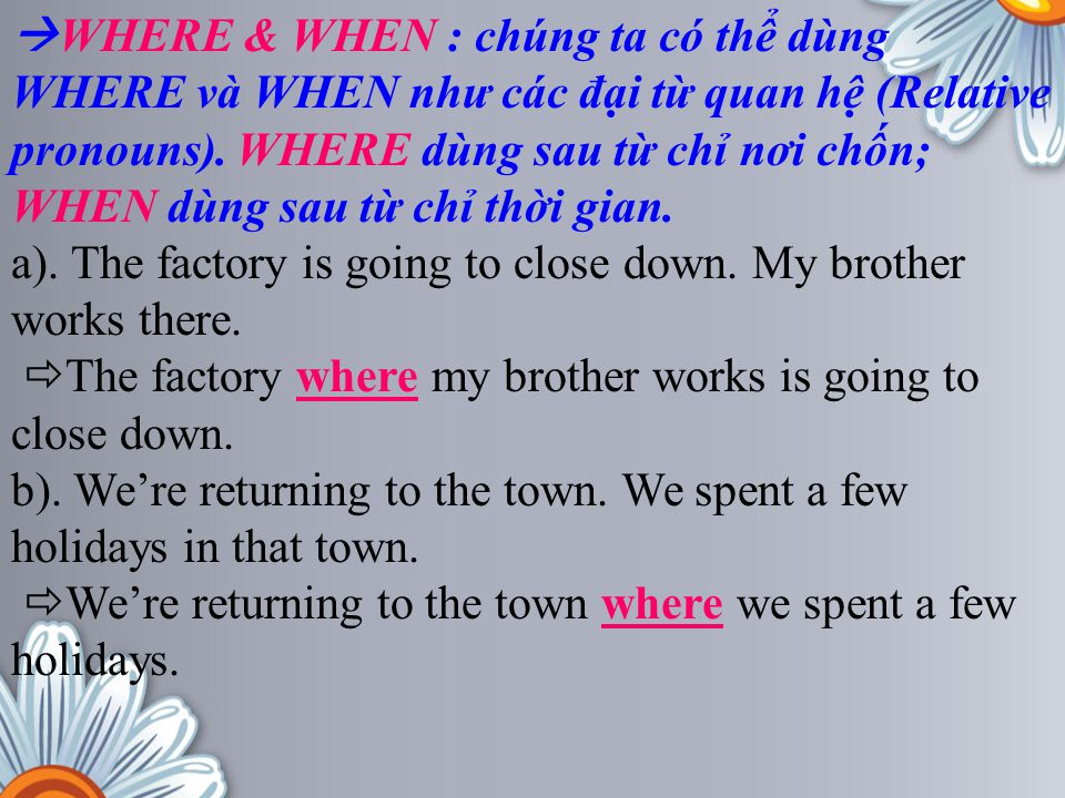  WHERE & WHEN : chúng ta có thể dùng WHERE và WHEN như các đại từ quan hệ (Relative pronouns). WHERE dùng sau từ chỉ nơi chốn; WHEN dùng sau từ chỉ t