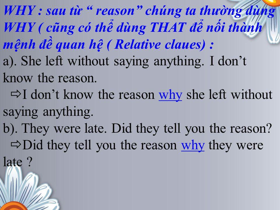 """WHY : sau từ """" reason"""" chúng ta thường dùng WHY ( cũng có thể dùng THAT để nối thành mệnh đề quan hệ ( Relative claues) : a). She left without saying"""