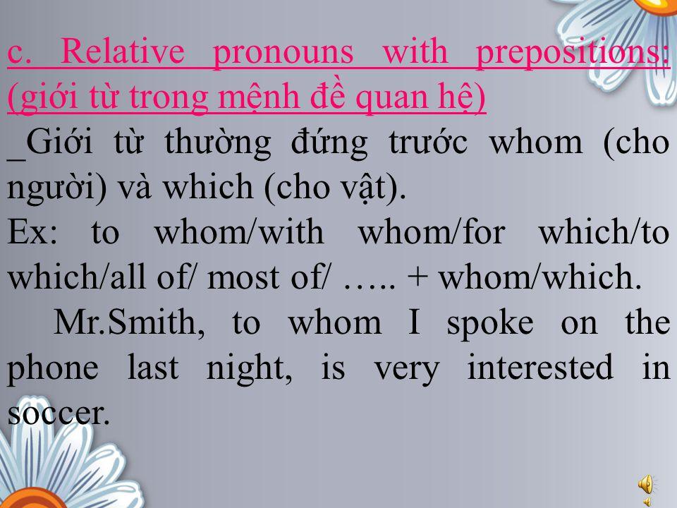 c. Relative pronouns with prepositions: (giới từ trong mệnh đề quan hệ) _Giới từ thường đứng trước whom (cho người) và which (cho vật). Ex: to whom/wi