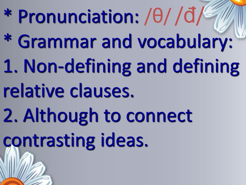 * Pronunciation: * Pronunciation: /θ/ / đ / * Grammar and vocabulary: 1. Non-defining and defining relative clauses. 2. Although to connect contrastin