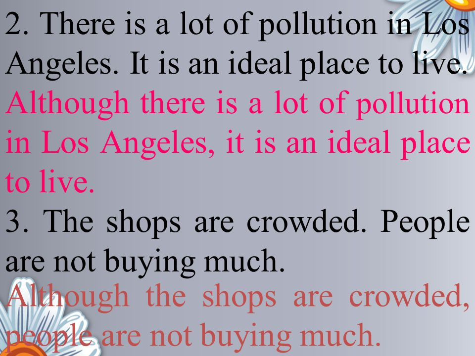 2. There is a lot of pollution in Los Angeles. It is an ideal place to live. 3. The shops are crowded. People are not buying much. Although the shops