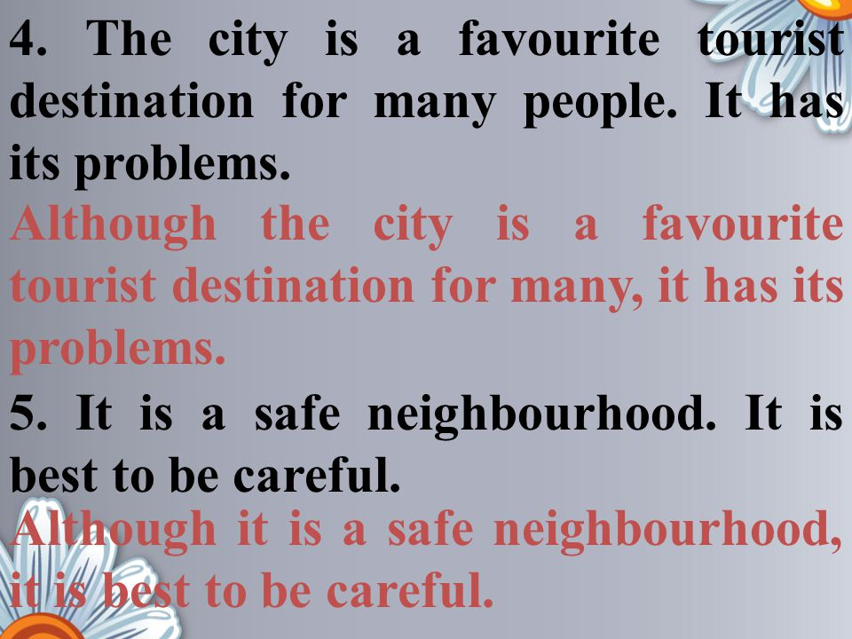 Although it is a safe neighbourhood, it is best to be careful. 4. The city is a favourite tourist destination for many people. It has its problems. 5.