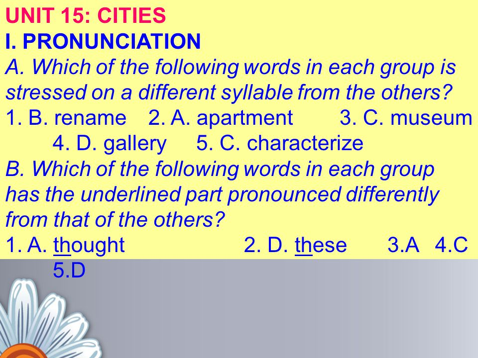 UNIT 15: CITIES I. PRONUNCIATION A. Which of the following words in each group is stressed on a different syllable from the others? 1. B. rename2. A.