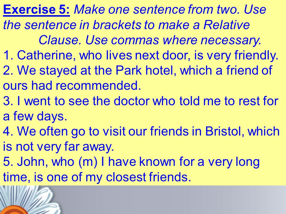 Exercise 5: Make one sentence from two. Use the sentence in brackets to make a Relative Clause. Use commas where necessary. 1. Catherine, who lives ne