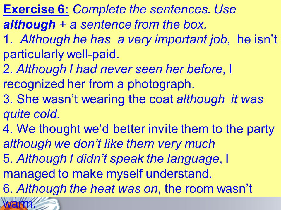 Exercise 6: Complete the sentences. Use although + a sentence from the box. 1. Although he has a very important job, he isn't particularly well-paid.