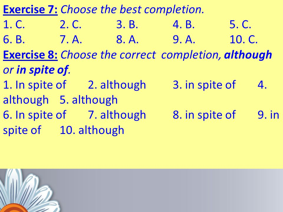 Exercise 7: Choose the best completion. 1. C. 2. C. 3. B. 4. B. 5. C. 6. B. 7. A. 8. A. 9. A. 10. C. Exercise 8: Choose the correct completion, althou