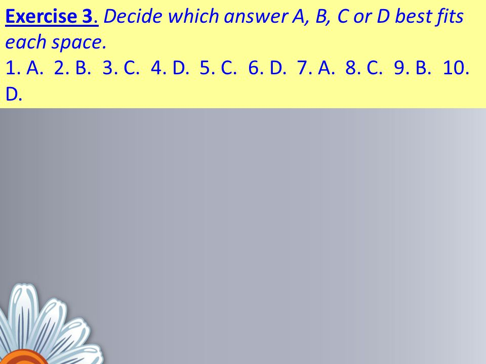 Exercise 3. Decide which answer A, B, C or D best fits each space. 1. A.2. B.3. C.4. D.5. C.6. D.7. A.8. C.9. B.10. D.