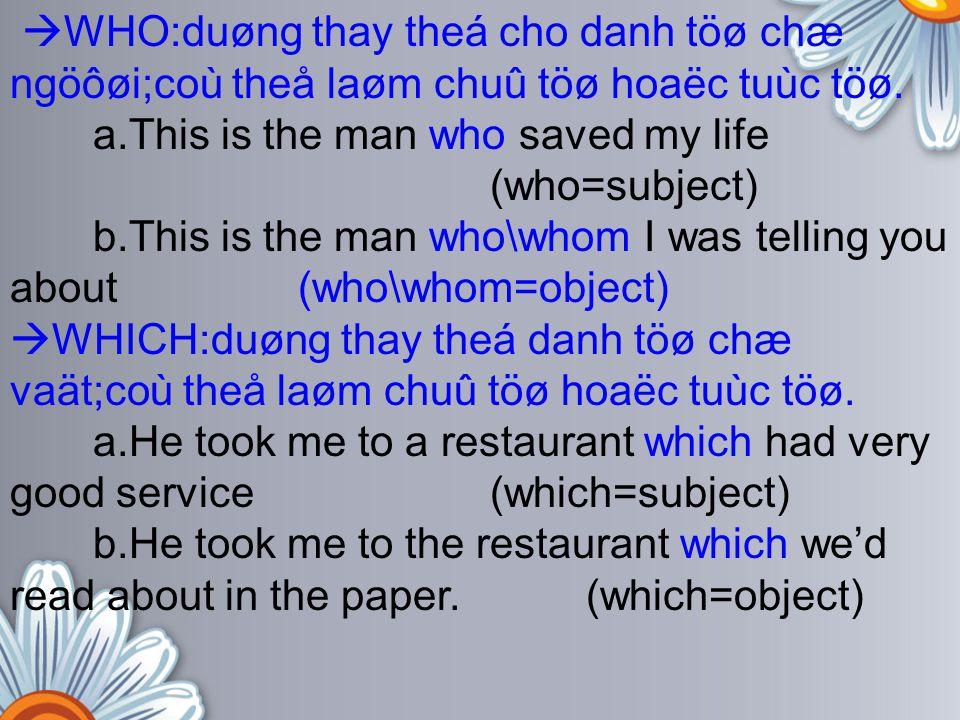  WHO:duøng thay theá cho danh töø chæ ngöôøi;coù theå laøm chuû töø hoaëc tuùc töø. a.This is the man who saved my life (who=subject) b.This is the m